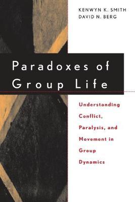 Paradoxes of Group Life: Understanding Conflict, Paralysis, and Movement in Group Dynamics by Kenwyn K. Smith