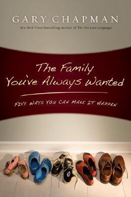 The Family You've Always Wanted: Five Ways You Can Make It Happen by Gary D. Chapman