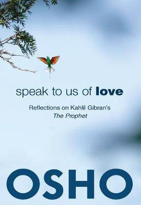 Speak to Us of Love: Reflections on Kahlil Gibran's The Prophet by Osho