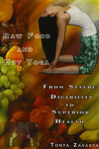 Raw Food and Hot Yoga: From Severe Disability to Superior Health by Tonya Zavasta