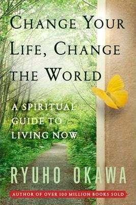 Change Your Life Change the World: A Spiritual Guide to Living Now by Ryuho Okawa