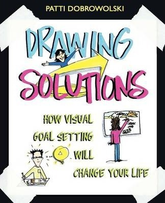 Drawing Solutions: How Visual Goal Setting Will Change Your Life by Patti Dobrowolski