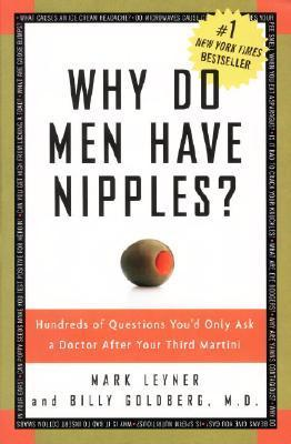 Why Do Men Have Nipples?: Hundreds of Questions You'd Only Ask a Doctor After Your Third Martini by Mark Leyner