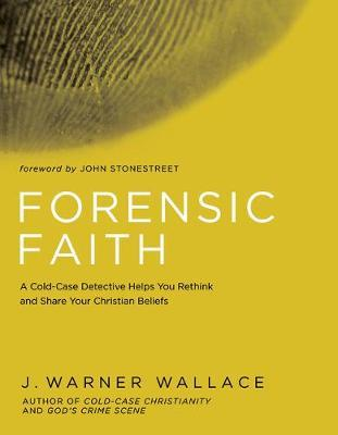 Forensic Faith: A Homicide Detective Makes the Case for a More Reasonable, Evidential Christian Faith by J. Warner Wallace