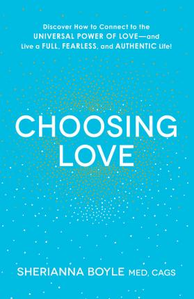 Choosing Love: Discover How to Connect to the Universal Power of Love--and Live a Full, Fearless, and Authentic Life! by Sherianna Boyle