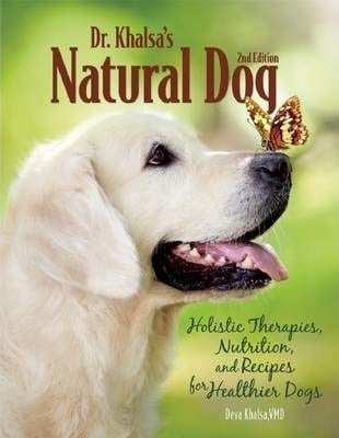 Dr. Khalsa's Natural Dog: Holistic Therapies, Nutrition, and Recipes for Healthier Dogs by Deva Kaur Khalsa