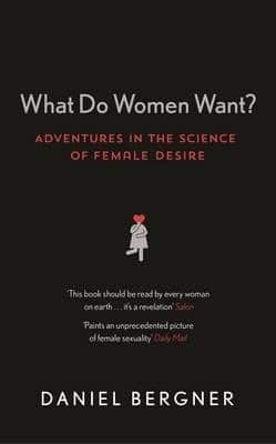 What Do Women Want? Adventures in the Science of Female Desire by Daniel Bergner