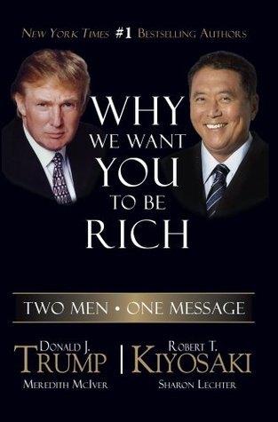 Why We Want You To Be Rich: Two Men, One Message by Robert T. Kiyosaki, Donald J. Trump