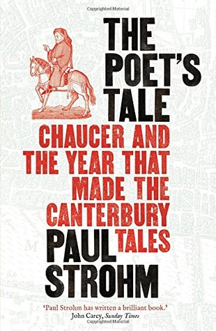 The Poet's Tale: Chaucer and the year that made The Canterbury Tales by Paul Strohm