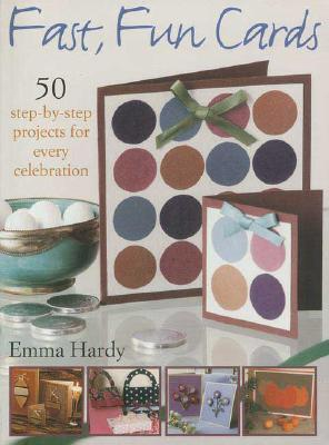 Fast, Fun Cards: 50 Step-by-Step Projects for Every Celebration by Emma Hardy