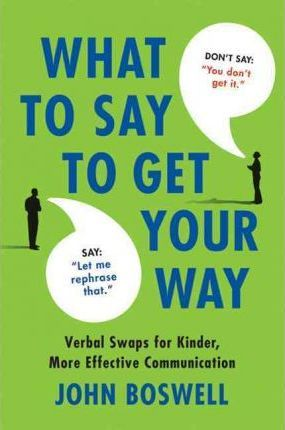 What to Say to Get Your Way: The Magic Words That Guarantee Better, More Effective Communication by John Boswell