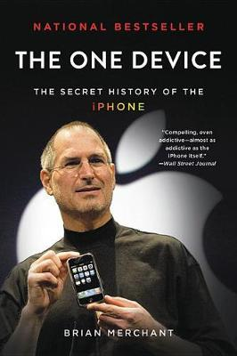 The One Device: The Secret History of the iPhone by Brian Merchant