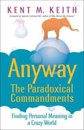 Anyway: The Paradoxical Commandments: Finding Personal Meaning In A Crazy World by Kent M. Keith