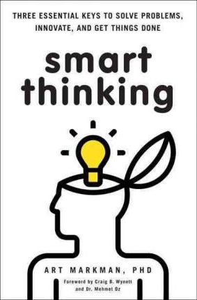 Smart Thinking: Three Essential Keys to Solve Problems, Innovate, and Get Things Done by Art Markman