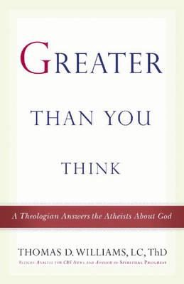 Greater Than You Think: A Theologian Answers the Atheists about God by Thomas D. Williams
