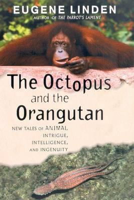 The Octopus and the Orangutan: New Tales of Animal Intrigue, Intelligence, and Ingenuity by Eugene Linden