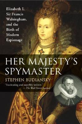Her Majesty's Spymaster: Elizabeth I, Sir Francis Walsingham, and the Birth of Modern Espionage by Stephen Budiansky