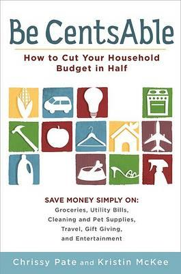 Be CentsAble: How to Cut Your Household Budget in Half by Chrissy Pate, Kristin McKee