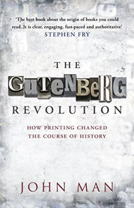 The Gutenberg Revolution: How Printing Changed The Course of History by John Man