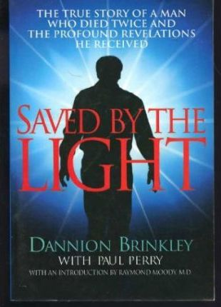 Saved by the Light: The True Story of a Man Who Died Twice and the Profound Revelations He Received by Dannion Brinkley