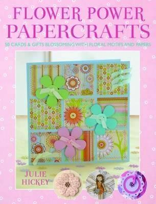 Flower Power Papercrafts: 50 Cards and Gifts Blossoming with Floral Motifs and Papers by Julie Hickey