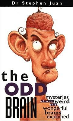 The Odd Brain: Mysteries of Our Weird and Wonderful Brains Explained by Stephen Juan