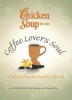 Chicken Soup for the Coffee Lover's Soul: Celebrating the Perfect Blend by Mark Victor Hansen, Jack Canfield, Theresa Peluso