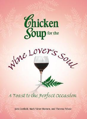 Chicken Soup for the Wine Lover's Soul: A Toast to the Perfect Occasion by Mark Victor Hansen, Jack Canfield, Theresa Peluso