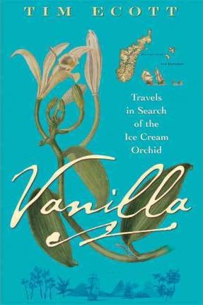 Vanilla: Travels in Search of the Ice Cream Orchid by Tim Ecott