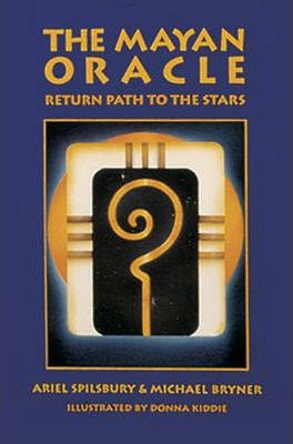 The Mayan Oracle: Return Path to the Stars by Ariel Spilsbury, Michael Bryner