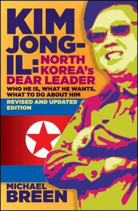 Kim Jong-il: North Korea's Dear Leader: Who He Is, What He Wants, What to do About Him by Michael Breen
