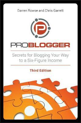 ProBlogger: Secrets for Blogging Your Way to a Six-Figure Income by Darren Rowse, Chris Garrett