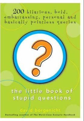 The Little Book of Stupid Questions: 200 Hilarious, Bold, Embarrassing, Personal and Basically Pointless Queries by David Borgenicht