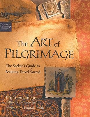 The Art of Pilgrimage: The Seeker's Guide to Making Travel Sacred by Phil Cousineau