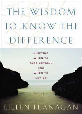 The Wisdom to Know the Difference: When to Make a Change-and When to Let Go by Eileen Flanagan