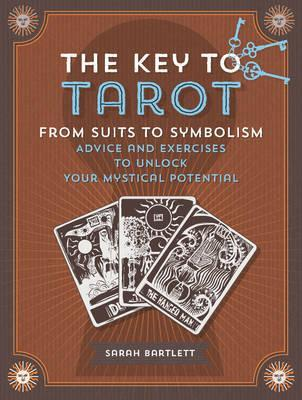 The Key to Tarot, From Suits to Symbolism: Advice and Exercises to Unlock your Mystical Potential by Sarah Bartlett
