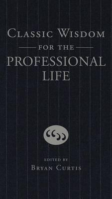 Classic Wisdom for the Professional Life by Bryan Curtis (Ed.)
