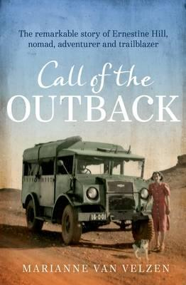 Call of the Outback: The Remarkable Story of Ernestine Hill, Nomad, Adventurer and Trailblazer by Marianne van Velzen