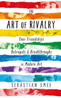 The Art of Rivalry: Four Friendships, Betrayals, and Breakthroughs in Modern Art by Sebastian Smee