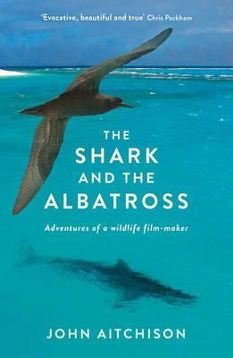 The Shark and the Albatross: Adventures of a Wildlife Film-maker by John Aitchison