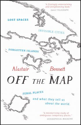 Off the Map: Lost Spaces, Invisible Cities, Forgotten Islands, Feral Places and What They Tell Us About the World by Alastair Bonnett
