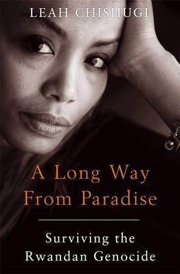 A Long Way from Paradise: Surviving the Rwandan Genocide by Leah Chishugi