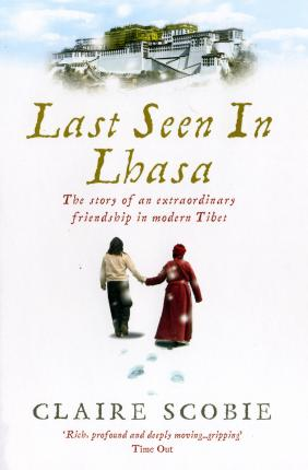 Last Seen in Lhasa: The story of an extraordinary friendship in modern Tibet by Claire Scobie