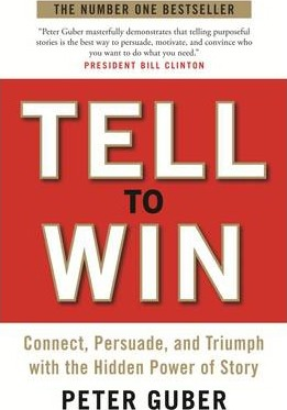 Tell to Win: Connect, Persuade and Triumph with the Hidden Power of Story by Peter Guber
