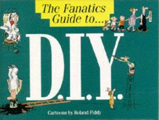The Fanatics Guide to... D.I.Y. by Roland Fiddy