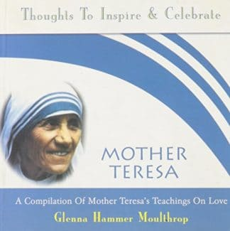 Mother Teresa: A Compilation of Mother Teresa's Teachings on Love by Glenna Hammer Moulthrop