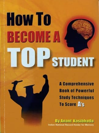 How To Become A Top Student: A Comprehensive Book of Powerful Study Techniques To Score A's by Anant Kasibhatla