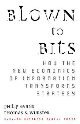 Blown to Bits: How the New Economics of Information Transforms Strategy by Philip Evans, Thomas S. Wurster