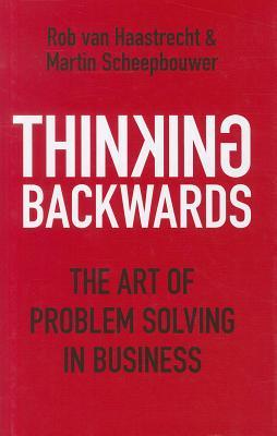 Thinking Backwards: The Art of Problem Solving in Business by Rob van Haastrecht, Martin Scheepbouwer