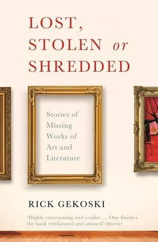 Lost, Stolen or Shredded: Stories of Missing Works of Art and Literature by Rick Gekoski
